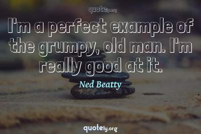 Photo Quote of I'm a perfect example of the grumpy, old man. I'm really good at it.