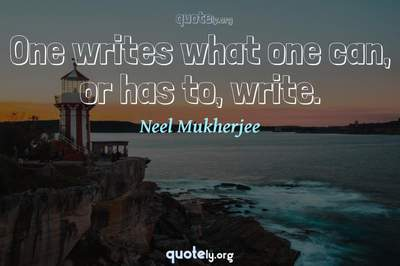 Photo Quote of One writes what one can, or has to, write.