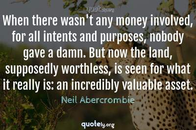 Photo Quote of When there wasn't any money involved, for all intents and purposes, nobody gave a damn. But now the land, supposedly worthless, is seen for what it really is: an incredibly valuable asset.