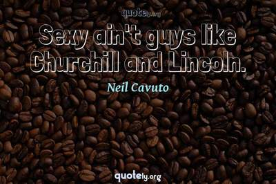 Photo Quote of Sexy ain't guys like Churchill and Lincoln.