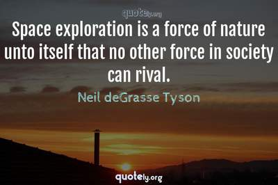Photo Quote of Space exploration is a force of nature unto itself that no other force in society can rival.