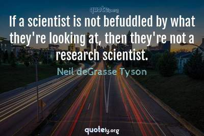 Photo Quote of If a scientist is not befuddled by what they're looking at, then they're not a research scientist.