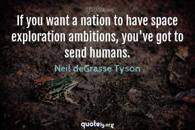 Photo Quote of If you want a nation to have space exploration ambitions, you've got to send humans.