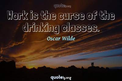 Photo Quote of Work is the curse of the drinking classes.