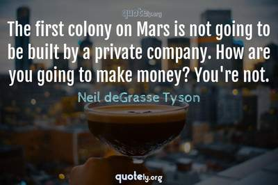 Photo Quote of The first colony on Mars is not going to be built by a private company. How are you going to make money? You're not.