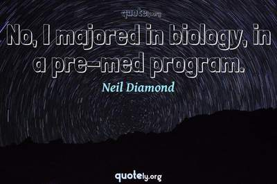 Photo Quote of No, I majored in biology, in a pre-med program.
