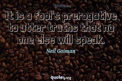 Photo Quote of It is a fool's prerogative to utter truths that no one else will speak.