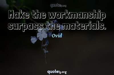 Photo Quote of Make the workmanship surpass the materials.