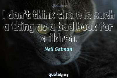 Photo Quote of I don't think there is such a thing as a bad book for children.