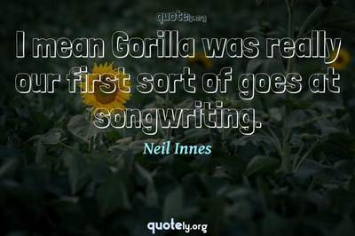 Photo Quote of I mean Gorilla was really our first sort of goes at songwriting.