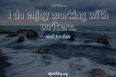 Photo Quote of I do enjoy working with writers.