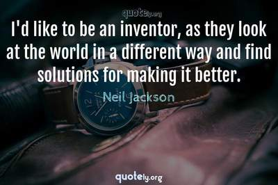 Photo Quote of I'd like to be an inventor, as they look at the world in a different way and find solutions for making it better.