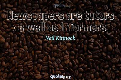 Photo Quote of Newspapers are tutors as well as informers.