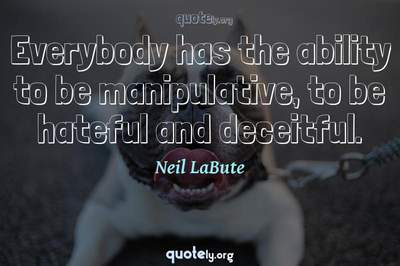 Photo Quote of Everybody has the ability to be manipulative, to be hateful and deceitful.