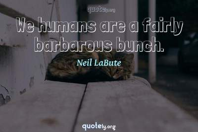 Photo Quote of We humans are a fairly barbarous bunch.