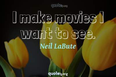 Photo Quote of I make movies I want to see.