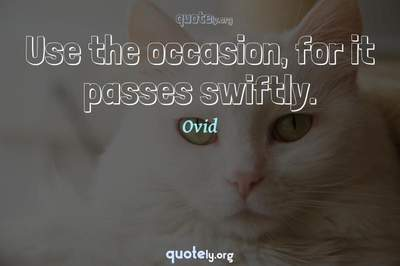 Photo Quote of Use the occasion, for it passes swiftly.