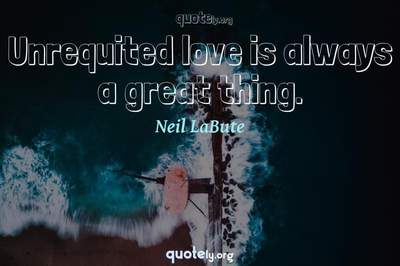 Photo Quote of Unrequited love is always a great thing.