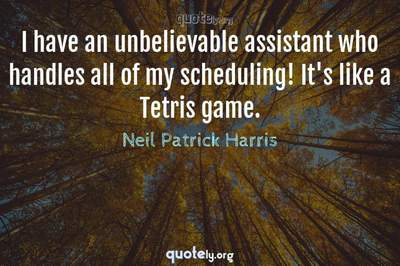Photo Quote of I have an unbelievable assistant who handles all of my scheduling! It's like a Tetris game.