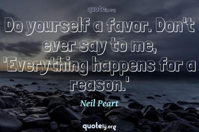 Photo Quote of Do yourself a favor. Don't ever say to me, 'Everything happens for a reason.'