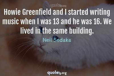 Photo Quote of Howie Greenfield and I started writing music when I was 13 and he was 16. We lived in the same building.
