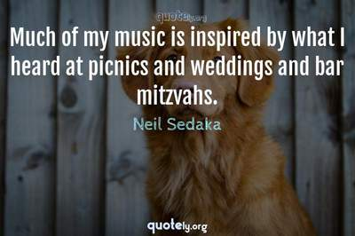 Photo Quote of Much of my music is inspired by what I heard at picnics and weddings and bar mitzvahs.