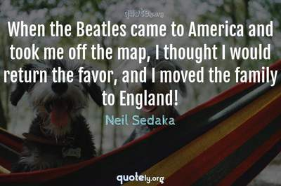 Photo Quote of When the Beatles came to America and took me off the map, I thought I would return the favor, and I moved the family to England!
