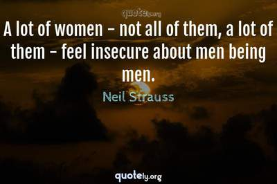 Photo Quote of A lot of women - not all of them, a lot of them - feel insecure about men being men.