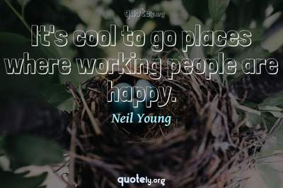 Photo Quote of It's cool to go places where working people are happy.