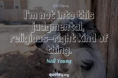 Photo Quote of I'm not into this judgmental, religious-right kind of thing.