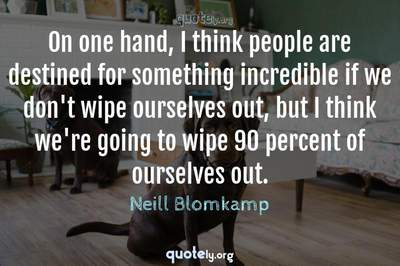 Photo Quote of On one hand, I think people are destined for something incredible if we don't wipe ourselves out, but I think we're going to wipe 90 percent of ourselves out.