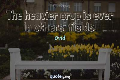 Photo Quote of The heavier crop is ever in others' fields.