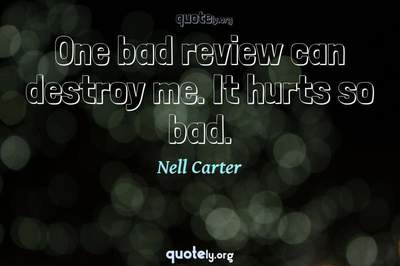 Photo Quote of One bad review can destroy me. It hurts so bad.