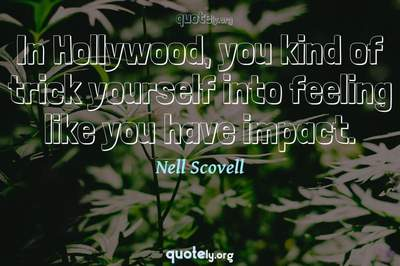 Photo Quote of In Hollywood, you kind of trick yourself into feeling like you have impact.