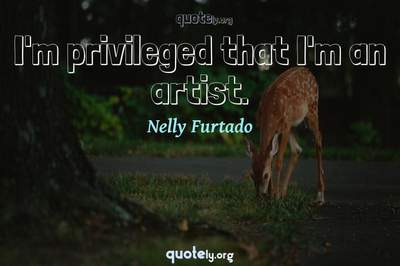 Photo Quote of I'm privileged that I'm an artist.