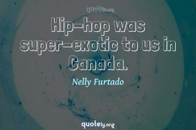 Photo Quote of Hip-hop was super-exotic to us in Canada.