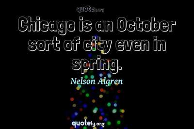 Photo Quote of Chicago is an October sort of city even in spring.