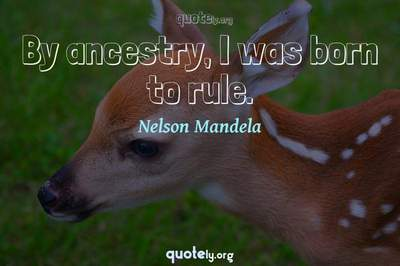 Photo Quote of By ancestry, I was born to rule.
