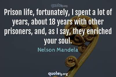 Photo Quote of Prison life, fortunately, I spent a lot of years, about 18 years with other prisoners, and, as I say, they enriched your soul.