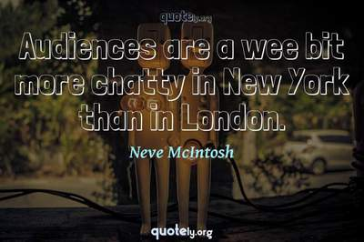 Photo Quote of Audiences are a wee bit more chatty in New York than in London.