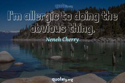 Photo Quote of I'm allergic to doing the obvious thing.