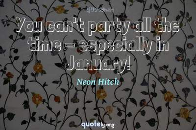 Photo Quote of You can't party all the time - especially in January!