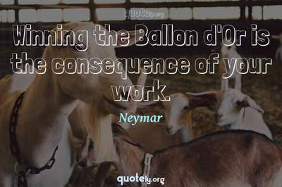 Photo Quote of Winning the Ballon d'Or is the consequence of your work.