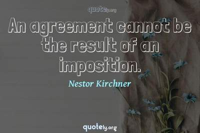 Photo Quote of An agreement cannot be the result of an imposition.