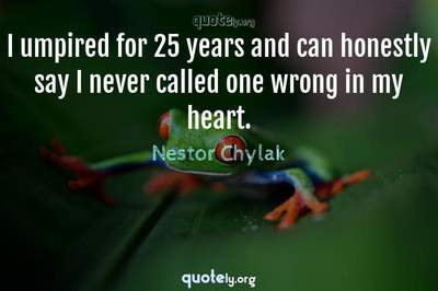 Photo Quote of I umpired for 25 years and can honestly say I never called one wrong in my heart.