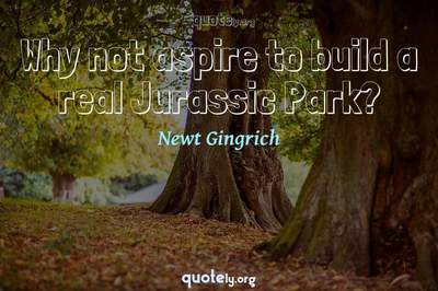 Photo Quote of Why not aspire to build a real Jurassic Park?