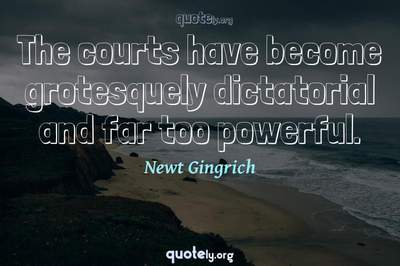 Photo Quote of The courts have become grotesquely dictatorial and far too powerful.