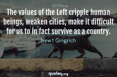 Photo Quote of The values of the Left cripple human beings, weaken cities, make it difficult for us to in fact survive as a country.