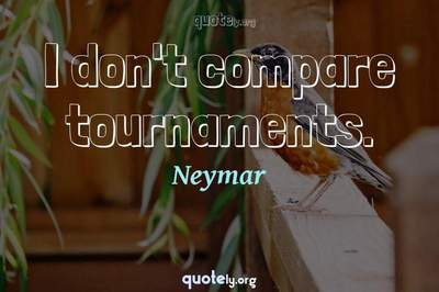 Photo Quote of I don't compare tournaments.