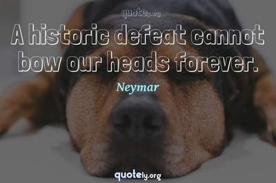 Photo Quote of A historic defeat cannot bow our heads forever.